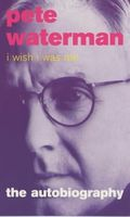 I Wish I Was Me: Pete Waterman - The Autobiography